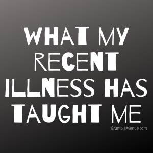 What my recent illness has taught me