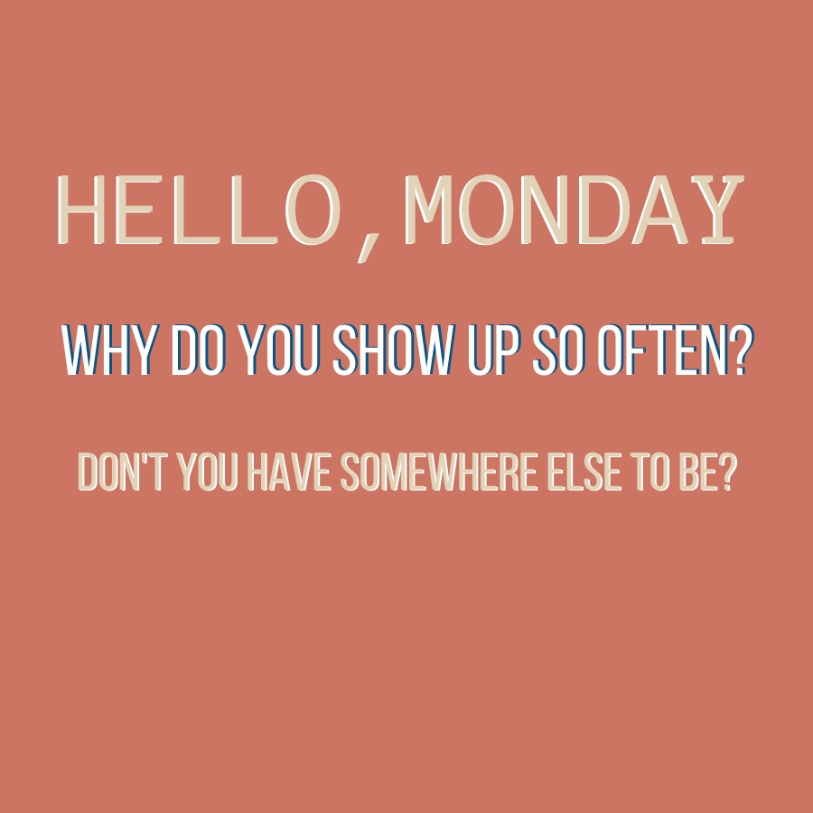 hello monday don't you have somewhere else to be