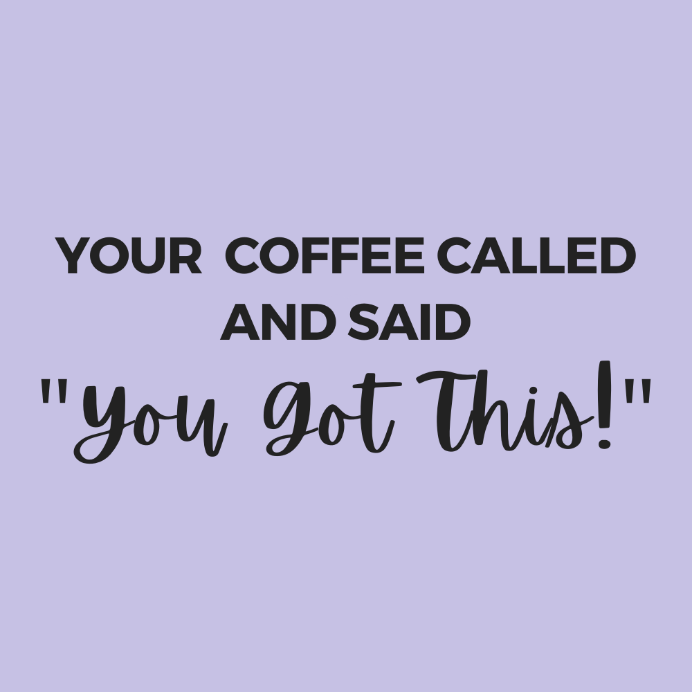 coffee says you got this! morning funny