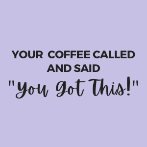 your coffee says you got this!